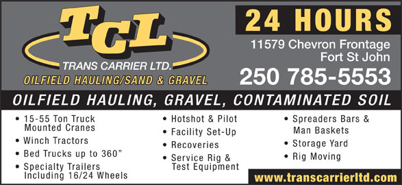 T C L (250-785-5553) - Display Ad - 11579 Chevron Frontage Fort St John 250 785-5553 OILFIELD HAULING, GRAVEL, CONTAMINATED SOIL 15-55 Ton Truck Hotshot & Pilot Spreaders Bars & Mounted Cranes Man Baskets Facility Set-Up Winch Tractors Storage Yard Recoveries Bed Trucks up to 360 Rig Moving Service Rig & Specialty Trailers Test Equipment Including 16/24 Wheels www.transcarrierltd.com 11579 Chevron Frontage Fort St John 250 785-5553 OILFIELD HAULING, GRAVEL, CONTAMINATED SOIL 15-55 Ton Truck Hotshot & Pilot Spreaders Bars & Mounted Cranes Man Baskets Facility Set-Up Winch Tractors Storage Yard Recoveries Bed Trucks up to 360 Rig Moving Service Rig & Specialty Trailers Test Equipment Including 16/24 Wheels www.transcarrierltd.com