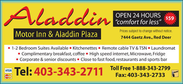 Aladdin Motor Inn (403-343-2711) - Display Ad - comfort for less Aladdin OPEN 24 HOURS 59 Prices subject to change without notice. Motor Inn & Aladdin Plaza 7444 Gaetz Ave., Red Deer 1-2 Bedroom Suites Available  Kitchenettes Remote cable TV & TSN  Laundromat Complimentary breakfast, coffee High speed internet, Microwave, Fridge Corporate & senior discounts Close to fast food, restaurants and sports bar Toll Free 1-888-343-2799 Tel: 403-343-2711 Fax: 403-343-2733