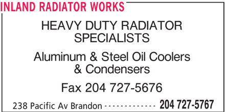 Inland Radiator & Hydraulic Works (204-727-5767) - Display Ad - INLAND RADIATOR WORKS HEAVY DUTY RADIATOR SPECIALISTS Aluminum & Steel Oil Coolers & Condensers Fax 204 727-5676 ------------- 204 727-5767 238 Pacific Av Brandon