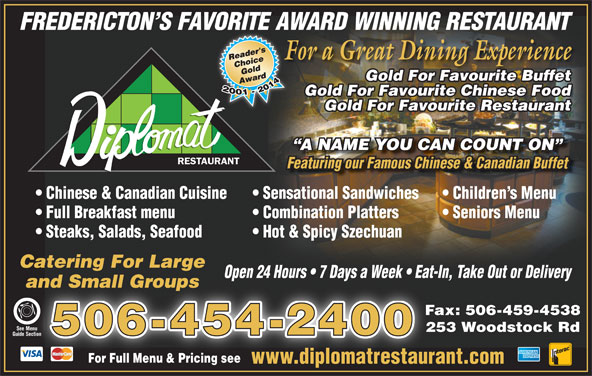 Diplomat Restaurant (506-454-2400) - Annonce illustrée======= - For Full Menu & Pricing seeFor Full Menu & Pricing see www.diplomatrestaurant.comwww.diplomatrestaur Guide Section Section FREDERICTON S FAVORITE AWARD WINNING RESTAURANT For a Great Dining ExperienceF Gold For Favourite Buffet Gold For Favourite Chinese Food Gold For Favourite Restaurant A NAME YOU CAN COUNT ON RESTAURANT Chinese & Canadian Cuisine Sensational Sandwiches Children s Menu Full Breakfast menu Combination Platters Seniors Menu Steaks, Salads, Seafood Hot & Spicy Szechuan Catering For Large Open 24 Hours   7 Days a Week   Eat-In, Take Out or Deliveryp and Small Groupsand Small Groups Fax: 506-459-4538 See MenuSee Menu 253 Woodstock Rd 506-454-2400