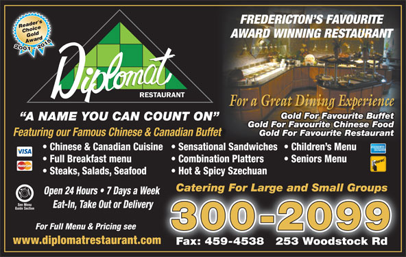 Diplomat Restaurant (506-454-2400) - Annonce illustrée======= - Fax: 459-4538   253 Woodstock Rd FREDERICTON S FAVOURITE AWARD WINNING RESTAURANT For a Great Dining Experience Gold For Favourite Buffet A NAME YOU CAN COUNT ON Gold For Favourite Chinese Food Gold For Favourite Restaurant Featuring our Famous Chinese & Canadian Buffet Chinese & Canadian Cuisine  Sensational Sandwiches  Children s Menu Full Breakfast menu Combination Platters Seniors Menu Steaks, Salads, Seafood Hot & Spicy Szechuan Catering For Large and Small GroupsCatering For Large and Small Groups Open 24 Hours   7 Days a Week k See Menu Eat-In, Take Out or Delivery Guide Section For Full Menu & Pricing see 300-2099 www.diplomatrestaurant.comm