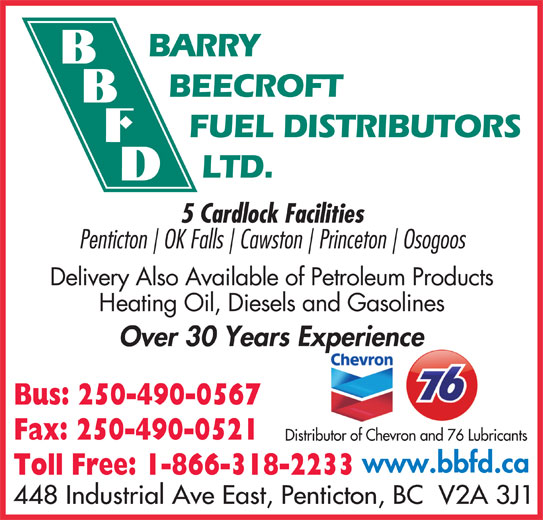 Barry Beecroft Fuel Distributors Ltd (250-490-0567) - Display Ad - FUEL DISTRIBUTORS LTD. 5 Cardlock Facilities Penticton BARRY BEECROFT Osogoos Delivery Also Available of Petroleum Products Heating Oil, Diesels and Gasolines Over 30 Years Experiencep Bus: 250-490-0567 Fax: 250-490-0521 Distributor of Chevron and 76 Lubricants www.bbfd.ca Cawston OK Falls Princeton Toll Free: 1-866-318-2233 448 Industrial Ave East, Penticton, BC  V2A 3J1