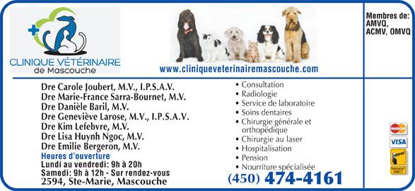 Clinique Vétérinaire De Mascouche (450-474-4161) - Annonce illustrée======= - Nourriture spécialisée Samedi: 9h à 12h - Sur rendez-vous (450) 2594, Ste-Marie, Mascouche www.cliniqueveterinairemascouche.com Consultation Dre Carole Joubert, M.V., I.P.S.A.V. Radiologie Dre Marie-France Sarra-Bournet, M.V. Service de laboratoire Dre Danièle Baril, M.V. Soins dentaires Dre Geneviève Larose, M.V., I.P.S.A.V. Chirurgie générale et Dre Kim Lefebvre, M.V. orthopédique Dre Lisa Huynh Ngoc, M.V. Chirurgie au laser Dre Emilie Bergeron, M.V. Hospitalisation Heures d ouverture Pension Lundi au vendredi: 9h à 20h