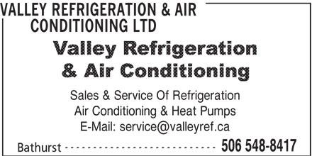 Valley Refrigeration & Air Conditioning Ltd (506-548-8417) - Display Ad - VALLEY REFRIGERATION & AIR CONDITIONING LTD Sales & Service Of Refrigeration Air Conditioning & Heat Pumps --------------------------- 506 548-8417 Bathurst