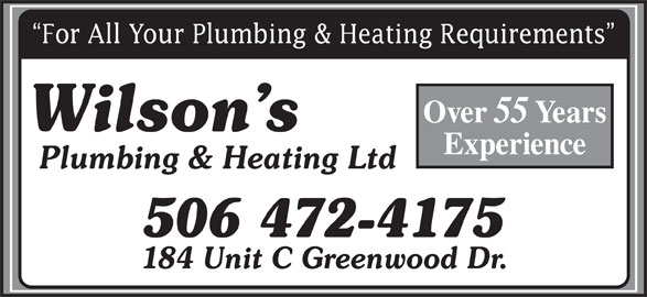 Wilson's Plumbing & Heating Ltd (506-472-4175) - Display Ad - For All Your Plumbing & Heating Requirements Over 55 Years Wilson s Experience Plumbing & Heating Ltd 506 472-4175 184 Unit C Greenwood Dr.