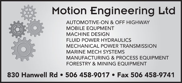 Motion Engineering Ltd (506-458-9017) - Annonce illustrée======= - Motion Engineering Ltd AUTOMOTIVE-ON & OFF HIGHWAY MOBILE EQUPMENT MACHINE DESIGN FLUID POWER HYDRAULICS MECHANICAL POWER TRANSMISSION MARINE MECH SYSTEMS MANUFACTURING & PROCESS EQUIPMENT FORESTRY & MINING EQUIPMENT 830 Hanwell Rd   506 458-9017   Fax 506 458-9741