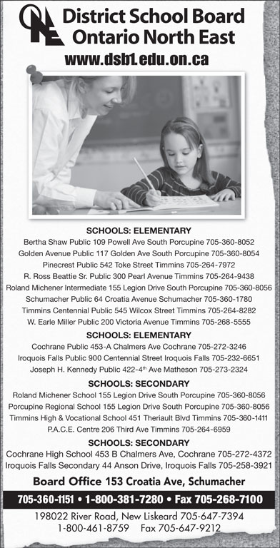 District School Board Ontario North East (705-360-1151) - Display Ad - District School Board Ontario North East www.dsb1.edu.on.ca SCHOOLS: ELEMENTARY Bertha Shaw Public 109 Powell Ave South Porcupine 705-360-8052 Golden Avenue Public 117 Golden Ave South Porcupine 705-360-8054 Pinecrest Public 542 Toke Street Timmins 705-264-7972 R. Ross Beattie Sr. Public 300 Pearl Avenue Timmins 705-264-9438 Roland Michener Intermediate 155 Legion Drive South Porcupine 705-360-8056 Schumacher Public 64 Croatia Avenue Schumacher 705-360-1780 Timmins Centennial Public 545 Wilcox Street Timmins 705-264-8282 W. Earle Miller Public 200 Victoria Avenue Timmins 705-268-5555 SCHOOLS: ELEMENTARY Cochrane Public 453-A Chalmers Ave Cochrane 705-272-3246 Iroquois Falls Public 900 Centennial Street Iroquois Falls 705-232-6651 th Joseph H. Kennedy Public 422-4 Ave Matheson 705-273-2324 SCHOOLS: SECONDARY Roland Michener School 155 Legion Drive South Porcupine 705-360-8056 Porcupine Regional School 155 Legion Drive South Porcupine 705-360-8056 Timmins High & Vocational School 451 Theriault Blvd Timmins 705-360-1411 P.A.C.E. Centre 206 Third Ave Timmins 705-264-6959 SCHOOLS: SECONDARY Cochrane High School 453 B Chalmers Ave, Cochrane 705-272-4372 Iroquois Falls Secondary 44 Anson Drive, Iroquois Falls 705-258-3921 Board Office 153 Croatia Ave, Schumacher 705-360-1151   1-800-381-7280   Fax 705-268-7100 198022 River Road, New Liskeard 705-647-7394 1-800-461-8759    Fax 705-647-9212