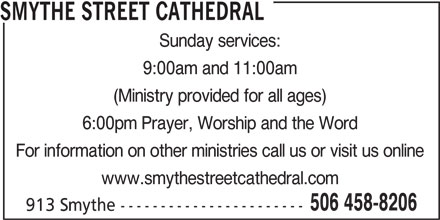 Smythe Street Cathedral (506-458-8206) - Display Ad - Sunday services: 9:00am and 11:00am (Ministry provided for all ages) 6:00pm Prayer, Worship and the Word For information on other ministries call us or visit us online www.smythestreetcathedral.com 506 458-8206 913 Smythe----------------------- SMYTHE STREET CATHEDRAL