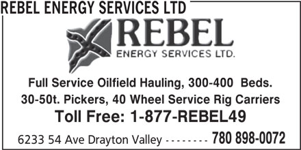 Rebel Energy Services Ltd (780-898-0072) - Display Ad - REBEL ENERGY SERVICES LTD Full Service Oilfield Hauling, 300-400  Beds. Service Oilfield Hauling, 300-400 30-50t. Pickers, 40 Wheel Service Rig Carriers Toll Free: 1-877-REBEL49 780 898-0072 6233 54 Ave Drayton Valley--------