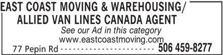 East Coast Moving & Warehousing/Allied Van Lines Canada Agent (506-459-8277) - Annonce illustrée======= - ALLIED VAN LINES CANADA AGENT See our Ad in this category www.eastcoastmoving.com ----------------------- 506 459-8277 77 Pepin Rd EAST COAST MOVING & WAREHOUSING/