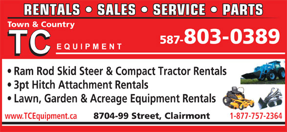 T C Equipment (780-567-3306) - Display Ad - RENTALS   SALES   SERVICE   PARTS Town & Country 587-803-0389 Ram Rod Skid Steer & Compact Tractor Rentals 3pt Hitch Attachment Rentals Lawn, Garden & Acreage Equipment Rentals www.TCEquipment.ca 8704-99 Street, Clairmont 1-877-757-2364