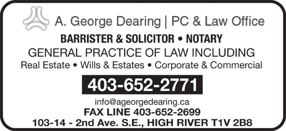 Dearing A George Professional Corp (403-652-2771) - Display Ad - BARRISTER & SOLICITOR   NOTARY GENERAL PRACTICE OF LAW INCLUDING Real Estate   Wills & Estates   Corporate & Commercial 403-652-2771 FAX LINE 403-652-2699 103-14 - 2nd Ave. S.E., HIGH RIVER T1V 2B8