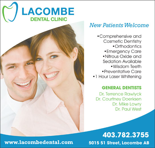 Lacombe Dental Clinic (403-782-3755) - Annonce illustrée======= - New Patients Welcome Comprehensive and Cosmetic Dentistry Orthodontics Emergency Care Nitrous Oxide and Sedation Available Wisdom Teeth Preventative Care 1 Hour Laser Whitening GENERAL DENTISTS Dr. Terrence Rawlyck Dr. Courtney Doerksen Dr. Mike Lowry Dr. Paul West 403.782.3755 www.lacombedental.com 5015 51 Street, Lacombe AB