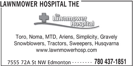 The Lawnmower Hospital (780-437-1851) - Display Ad - LAWNMOWER HOSPITAL THE Toro, Noma, MTD, Ariens, Simplicity, Gravely, Noma, MTD, Ariens, Simplicity, Gra Snowblowers, Tractors, Sweepers, Husqvarna www.lawnmowerhosp.com -------- 780 437-1851 7555 72A St NW Edmonton