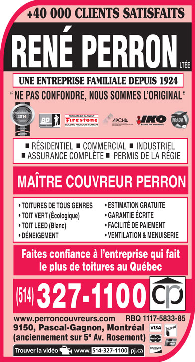 Couvreur René Perron Ltée (514-327-1100) - Annonce illustrée======= - GARANTIE ÉCRITE TOIT VERT (Écologique) FACILITÉ DE PAIEMENT TOIT LEED (Blanc) VENTILATION & MENUISERIE DÉNEIGEMENT Faites confiance à l entreprise qui fait le plus de toitures au Québec RBQ 1117-5833-85 www.perroncouvreurs.com 9150, Pascal-Gagnon, Montréal (anciennement sur 5 Av. Rosemont) www. 514-327-1100.pj.ca TOITURES DE TOUS GENRES +40 000 CLIENTS SATISFAITS UNE ENTREPRISE FAMILIALE DEPUIS 1924 NE PAS CONFONDRE, NOUS SOMMES L ORIGINAL Établit les standards Couvreur certifié MONTRÉAL RÉSIDENTIEL     COMMERCIAL     INDUSTRIEL ASSURANCE COMPLÈTE     PERMIS DE LA RÉGIE MAÎTRE COUVREUR PERRON ESTIMATION GRATUITE