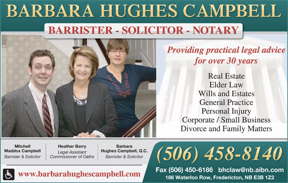 Hughes Campbell Law Office (506-458-8140) - Display Ad - BARRISTER - SOLICITOR - NOTARY Providing practical legal advice for over 30 years Real Estate Elder Law Wills and Estates General Practice Personal Injury Corporate / Small Business Divorce and Family Matters BarbaraHeather BerryMitchell Hughes Campbell, Q.C.Maddox Campbell Legal Assistant Barrister & SolicitorCommissioner of OathsBarrister & Solicitor www.barbarahughescampbell.com 186 Waterloo Row, Fredericton, NB E3B 1Z2