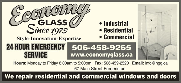 Economy Glass (506-458-9265) - Display Ad - Email: We repair residential and commercial windows and doors 67 Main Street Fredericton Style-Innovation-Expertise 24 HOUR EMERGENCY 506-458-9265 www.economyglass.ca Hours: Monday to Friday 8:00am to 5:00pm Fax: 506-459-2520 Email: 67 Main Street Fredericton We repair residential and commercial windows and doors Industrial Commercial Residential Residential 24 HOUR EMERGENCY 506-458-9265 Industrial Commercial www.economyglass.ca Hours: Monday to Friday 8:00am to 5:00pm Fax: 506-459-2520 Style-Innovation-Expertise