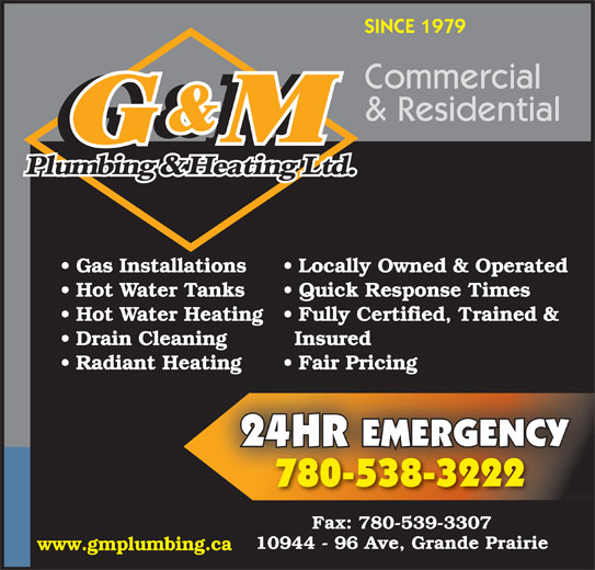 G & M Plumbing & Heating Ltd (780-538-3222) - Annonce illustrée======= - Locally Owned & Operated Hot Water Tanks Quick Response Times Hot Water Heating  Fully Certified, Trained & Drain Cleaning Insured Radiant Heating Fair Pricingating Fair Pricing 24HR EMERGENCY 780-538-3222 Fax: 780-539-3307 10944 - 96 Ave, Grande Prairie www.gmplumbing.ca Gas Installations Commercial SINCE 1979 & Residential