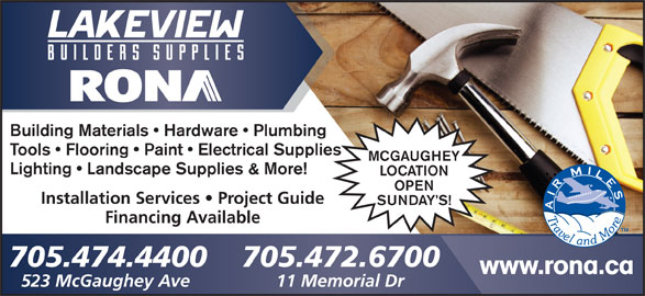 Rona (705-474-4400) - Display Ad - Installation Services   Project Guide SUNDAY S! Financing Available 705.474.4400 705.472.6700 www.rona.ca 523 McGaughey Ave 11 Memorial Dr Building Materials   Hardware   Plumbing Tools   Flooring   Paint   Electrical Supplies MCGAUGHEY Lighting   Landscape Supplies & More! LOCATION OPEN