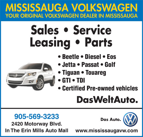 Mississauga Volkswagen (905-569-3233) - Display Ad - MISSISSAUGA VOLKSWAGEN YOUR ORIGINAL VOLKSWAGEN DEALER IN MISSISSAUGA Sales   Service Leasing   Parts Beetle   Diesel   Eos Jetta   Passat   Golf Tiguan   Touareg GTI   TDI Certified Pre-owned vehicles DasWeltAuto. 905-569-3233 Das Auto. 2420 Motorway Blvd. In The Erin Mills Auto Mall www.mississaugavw.com