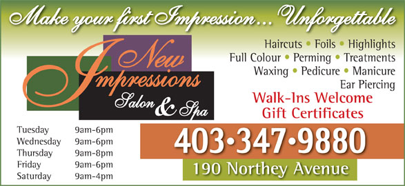 New Impressions Salon & Spa (403-347-9880) - Display Ad - Make your first Impression... Unforgettable Haircuts   Foils   Highlights Full Colour   Perming   Treatments Waxing   Pedicure   Manicure Ear Piercing Walk-Ins Welcome Gift Certificates Tuesday 9am-6pm Wednesday 9am-6pm 4033479880 Thursday 9am-8pm Friday 9am-6pm 190 Northey Avenue190NortheyAvenue Saturday 9am-4pm