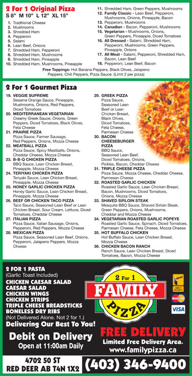 Family Pizza (403-346-9400) - Display Ad - Pepperoni, Red Peppers, Mozza Cheese Parmesan Cheese, Feta Cheese, Mozza Cheese 28. MEXICAN PIZZA 35. HOT BUFFALO CHICKEN Pizza Sauce, Seasoned Lean Beef, Onions, Hot Buffalo Sauce, Lean Chicken Breast, Pepperoni, Jalapeno Peppers, Mozza Mozza Cheese Cheese 36. CHICKEN BACON RANCH Ranch Sauce, Lean Chicken Breast, Diced Tomatoes, Bacon, Mozza Cheese 2 FOR 1 PASTA (Garlic Toast Included) CHICKEN CAESAR SALAD CAESAR SALAD CHICKEN WINGS CHICKEN STRIPS TRIPLE CHEESE BREADSTICKS BONELESS DRY RIBS (Not Delivered Alone. Not 2 for 1.) Delivering Our Best To You! FREE DELIVERY Debit on Delivery Limited Free Delivery Area. Open at 11:00am Daily www.familypizza.ca 4702 50 ST (403) 346-9400 RED DEER AB T4N 1X2 Green Peppers, Pineapple, Diced Tomatoes 4. 11. Shredded Ham, Green Peppers, Mushrooms 2 For 1 Original Pizza 12. Family Classic - Lean Beef, Pepperoni, S 8   M 10   L 12   XL 15 Mushrooms, Onions, Pineapple, Bacon 13. Pepperoni, Mushrooms Pepperoni 16. All Dressed - Salami, Shredded Ham, 1. Traditional Cheese 5. Salami Pepperoni, Mushrooms, Green Peppers, 6. Lean Beef, Onions Pineapple, Onions 7. Shredded Ham, Pepperoni 17. All Meat - Salami, Pepperoni, Shredded Ham, 8. Shredded Ham, Mushrooms Bacon, Lean Beef 9. 14. Canadian - Bacon, Pepperoni, Mushrooms Shredded Ham, Pineapple 18. Pepperoni, Lean Beef, Bacon 2. Mushrooms 15. Vegetarian - Mushrooms, Onions, 3. Shredded Ham 10. Shredded Ham, Mushrooms, Pineapple Free Toppings: Hot Banana Peppers, Black Olives, Jalapeno Peppers, Chili Peppers, Pizza Sauce. (Limit 2 per pizza) 2 For 1 Gourmet Pizza 19. VEGGIE SUPREME 29. GREEK PIZZA Sesame Orange Sauce, Pineapple, Pizza Sauce, Mushrooms, Onions, Red Peppers, Seasoned Lean Diced Tomatoes Beef or Lean 20. MEDITERRANEAN VEGETARIAN Chicken Breast, Creamy Greek Sauce, Onions, Green Black Olives, Peppers, Diced Tomatoes, Black Olives, Diced Tomatoes, Feta Cheese Feta Cheese, 21. PRAIRIE PIZZA Parmesan Cheese Pizza Sauce, Farmer Sausage, 30. BACON Red Peppers, Onions, Mozza Cheese CHEESEBURGER 22. MEATBALL PIZZA PIZZA Pizza Sauce, Spicy Meatballs, Onions, BBQ Sauce, Cheddar Cheese, Mozza Cheese Seasoned Lean Beef, 23. B-B-Q CHICKEN PIZZA Diced Tomatoes, Onions, BBQ Sauce, Lean Chicken Breast, Pickles, Bacon, Cheddar Cheese Pineapple, Mozza Cheese 31. TRIPLE CHEESE PIZZA 24. TERIYAKI CHICKEN PIZZA Pizza Sauce, Mozza Cheese, Cheddar Cheese, Teriyaki Sauce, Lean Chicken Breast, Parmesan Cheese Pineapple, Mozza Cheese 32. ROASTED GARLIC CHICKEN 25. HONEY GARLIC CHICKEN PIZZA Roasted Garlic Sauce, Lean Chicken Breast, Honey Garlic Sauce, Lean Chicken Breast, Bacon, Mushrooms, Diced Tomatoes, Pineapple, Mozza Cheese Onions, Mozza Cheese 26. BEEF OR CHICKEN TACO PIZZA 33. SHAVED SIRLOIN STEAK Taco Sauce, Seasoned Lean Beef or Lean Mesquite BBQ Sauce, Shaved Sirloin Steak, Chicken Breast, Sour Cream, Lettuce, Diced Green Peppers, Onions, Mushrooms, Tomatoes, Cheddar Cheese Cheddar and Mozza Cheese 27. ITALIAN PIZZA 34. VEGETARIAN ROASTED GARLIC POPEYE Pizza Sauce, Italian Sausage, Onions, Roasted Garlic Sauce, Spinach, Diced Tomatoes,