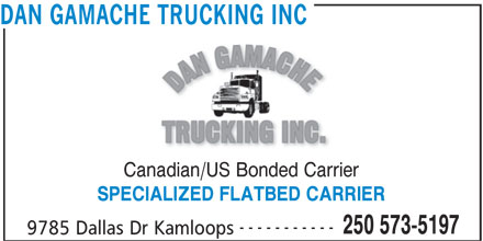 Dan Gamache Trucking Inc (250-573-5197) - Display Ad - Canadian/US Bonded Carrier DAN GAMACHE TRUCKING INC ----------- 250 573-5197 9785 Dallas Dr Kamloops SPECIALIZED FLATBED CARRIER