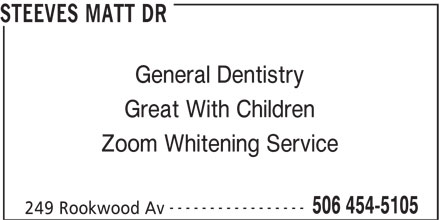 Steeves Matt Dr (506-454-5105) - Display Ad - STEEVES MATT DR General Dentistry Great With Children Zoom Whitening Service ----------------- 506 454-5105 249 Rookwood Av