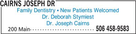 Dr J Cairns (506-458-9583) - Annonce illustrée======= - CAIRNS JOSEPH DR Family Dentistry   New Patients Welcomed Dr. Deborah Stymiest Dr. Joseph Cairns 506 458-9583 200 Main--------------------------