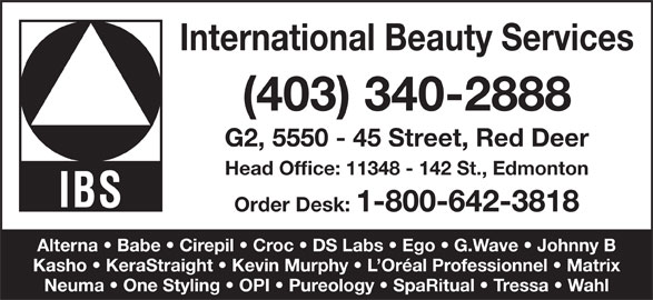International Beauty Services (1-800-642-3818) - Annonce illustrée======= - International Beauty Services (403) 340-2888 G2, 5550 - 45 Street, Red Deer Head Office: 11348 - 142 St., Edmonton Order Desk: 1-800-642-3818 Alterna   Babe   Cirepil   Croc   DS Labs   Ego   G.Wave   Johnny B Kasho   KeraStraight   Kevin Murphy   L Oréal Professionnel   Matrix Neuma   One Styling   OPI   Pureology   SpaRitual   Tressa   Wahl