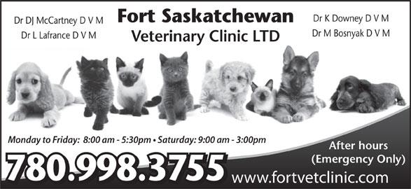 Fort Saskatchewan Veterinary Clinic Ltd (780-998-3755) - Display Ad - Dr K Downey D V M Fort Saskatchewan Dr DJ McCartney D V M Dr M Bosnyak D V M Dr L Lafrance D V M Veterinary Clinic LTD Monday to Friday:  8:00 am - 5:30pm   Saturday: 9:00 am - 3:00pm After hours (Emergency Only) 780.998.3755 www.fortvetclinic.com
