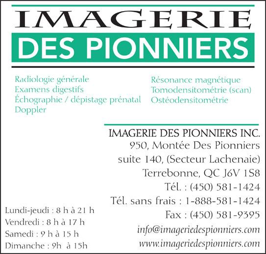Imagerie des Pionniers (450-581-1424) - Annonce illustrée======= - Radiologie générale DES PIONNIERS Résonance magnétique Examens digestifs Tomodensitométrie (scan) Échographie / dépistage prénatal Ostéodensitométrie Doppler IMAGERIE DES PIONNIERS INC. 950, Montée Des Pionniers suite 140, (Secteur Lachenaie) Terrebonne, QC J6V 1S8 Tél. : (450) 581-1424 Tél. sans frais : 1-888-581-1424 Lundi-jeudi : 8 h à 21 h Fax : (450) 581-9395 Vendredi : 8 h à 17 h Samedi : 9 h à 15 h www.imageriedespionniers.com Dimanche : 9h  à 15h