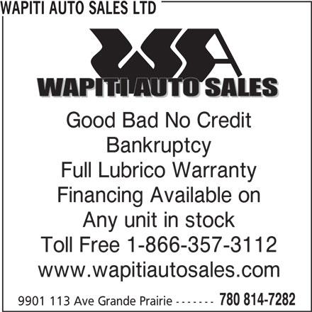 Wapiti Auto Sales Ltd (780-814-7282) - Display Ad - www.wapitiautosales.com 780 814-7282 9901 113 Ave Grande Prairie ------- Toll Free 1-866-357-3112 WAPITI AUTO SALES LTD Good Bad No Credit Bankruptcy Full Lubrico Warranty Financing Available on Any unit in stock