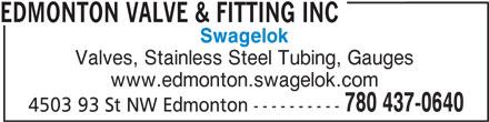 Edmonton Valve & Fitting Inc (780-437-0640) - Display Ad - Valves, Stainless Steel Tubing, Gauges www.edmonton.swagelok.com 780 437-0640 4503 93 St NW Edmonton ---------- EDMONTON VALVE & FITTING INC Swagelok