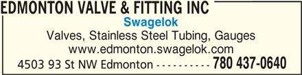 Edmonton Valve & Fitting Inc (780-437-0640) - Display Ad - EDMONTON VALVE & FITTING INC Swagelok Valves, Stainless Steel Tubing, Gauges www.edmonton.swagelok.com 780 437-0640 4503 93 St NW Edmonton ---------- EDMONTON VALVE & FITTING INC
