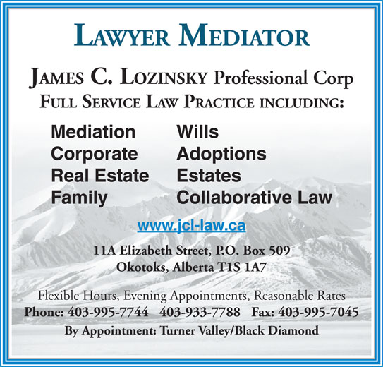 Lozinsky James C Law Office (403-995-7744) - Display Ad - 11A Elizabeth Street, P.O. Box 509 Okotoks, Alberta T1S 1A7 Flexible Hours, Evening Appointments, Reasonable Rates Phone: 403-995-7744   403-933-7788   Fax: 403-995-7045 By Appointment: Turner Valley/Black Diamond JAMES C. LOZINSKY Professional Corp FULL SERVICE LAW PRACTICE INCLUDING: Mediation Wills Corporate Adoptions Real Estate Estates Family Collaborative Law www.jcl-law.ca LAWYER MEDIATOR