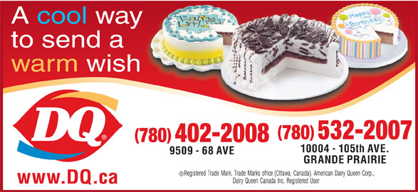 Dairy Queen Brazier (780-532-2007) - Display Ad - A cool way to send a warm wish 780 532-2007 780 402-2008 10004 - 105th AVE. 9509 - 68 AVE GRANDE PRAIRIE www.DQ.ca A cool way to send a warm wish 780 532-2007 780 402-2008 10004 - 105th AVE. 9509 - 68 AVE GRANDE PRAIRIE www.DQ.ca