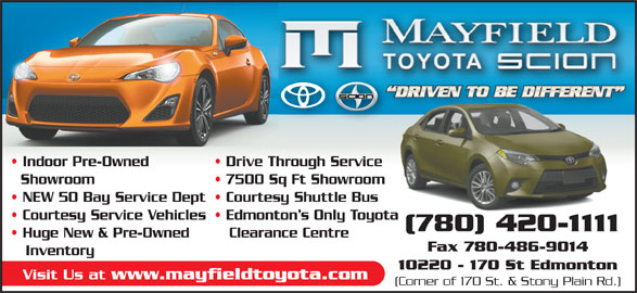 Mayfield Toyota (780-420-1111) - Display Ad - Drive Through Service Showroom 7500 Sq Ft Showroom NEW 50 Bay Service Dept  Courtesy Shuttle Bus Courtesy Service Vehicles  Edmonton s Only Toyota (780) 420-1111 Huge New & Pre-Owned Clearance Centre Fax 780-486-9014 Inventory 10220 - 170 St Edmonton Visit Us at www.mayfieldtoyota.com (Corner of 170 St. & Stony Plain Rd.) Indoor Pre-Owned