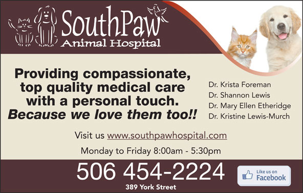 SouthPaw Animal Hospital (506-454-2224) - Display Ad - Dr. Krista Foreman top quality medical care Dr. Shannon Lewis with a personal touch. Dr. Mary Ellen Etheridge Dr. Kristine Lewis-Murch Because we love them too!! Visit us www.southpawhospital.com Providing compassionate, Monday to Friday 8:00am - 5:30pm 506 454-2224 389 York Street