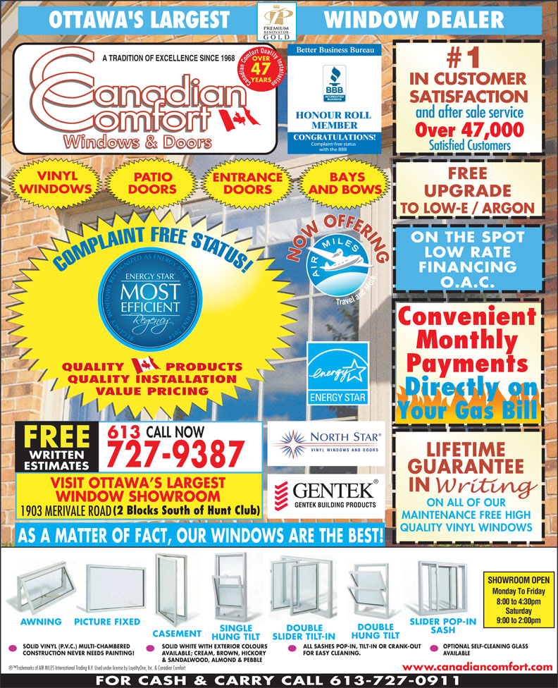 Canadian Comfort (613-727-9387) - Display Ad - FOR CASH & CARRY CALL 613-727-0911 OTTAWA'S LARGEST               WINDOW DEALER Better Business Bureau OVER A TRADITION OF EXCELLENCE SINCE 1968 #1 47 YEARS Canadian Comfort Quality Installation IN CUSTOMER SATISFACTION and after sale service HONOUR ROLL MEMBER Over 47,000 CONGRATULATIONS! Satisfied Customers FREE VINYL BAYS PATIO ENTRANCE WINDOWS DOORS AND BOWS UPGRADE O.A.C. MOST EFFICIENT Convenient REGENCY WINDOWS RECOGNIZED AS ENERGY STAR MOST EFFICIENT 2014 ENERGY S Monthly QUALITY        PRODUCTS Payments QUALITY INSTALLATION VALUE PRICING Directly on Your Gas Bill CALL NOW 613 FREE LIFETIME WRITTEN 727-9387 ESTIMATES GUARANTEE VISIT OTTAWA S LARGEST IN WINDOW SHOWROOM ON ALL OF OUR GENTEK BUILDING PRODUCTS (2 Blocks South of Hunt Club) 1903 MERIVALE ROAD MAINTENANCE FREE HIGH QUALITY VINYL WINDOWS AS A MATTER OF FACT, OUR WINDOWS ARE THE BEST! SHOWROOM OPEN Monday To Friday TO LOW-E / ARGON LOW RATE NOW OFFERINGON THE SPOT FINANCING COMPLAINT FREE STATUS! TAR 8:00 to 4:30pm Saturday 9:00 to 2:00pm ALL SASHES POP-IN, TILT-IN OR CRANK-OUT SLIDER POP-IN AWNING DOUBLE PICTURE FIXED SINGLE SASH CASEMENT HUNG TILT SLIDER TILT-IN HUNG TILT OPTIONAL SELF-CLEANING GLASS SOLID WHITE WITH EXTERIOR COLOURS CONSTRUCTION NEVER NEEDS PAINTING! SOLID VINYL (P.V.C.) MULTI-CHAMBERED FOR EASY CLEANING. AVAILABLE; CREAM, BROWN, HICKORY AVAILABLE & SANDALWOOD, ALMOND & PEBBLE Trademarks of AIR MILES International Trading B.V. Used under license by LoyaltyOne, Inc. & Canadian Comfort www.canadiancomfort.com