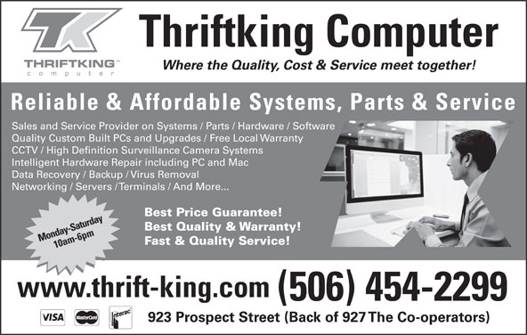 Thriftking Computer (506-454-2299) - Display Ad - Thriftking Computer Reliable & Affordable Systems, Parts & Service Sales and Service Provider on Systems / Parts / Hardware / Software Quality Custom Built PCs and Upgrades / Free Local Warranty CCTV / High Definition Surveillance Camera Systems Intelligent Hardware Repair including PC and Mac Where the Quality, Cost & Service meet together! Data Recovery / Backup / Virus Removal Networking / Servers / Terminals / And More... Best Price Guarantee! Best Quality & Warranty! Monday-Saturday10am-6pm Fast & Quality Service! www.thrift-king.com (506) 454-2299 923 Prospect Street (Back of 927 The Co-operators)