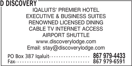 Discovery Lodge Hotel (867-979-4433) - Display Ad - D DISCOVERY IQALUITS' PREMIER HOTEL EXECUTIVE & BUSINESS SUITES RENOWNED LICENSED DINING CABLE TV INTERNET ACCESS AIRPORT SHUTTLE www.discoverylodge.com PO Box 387 Iqaluit----------------- 867 979-4433 Fax------------------------------- 867 979-6591