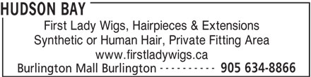 The Bay (905-634-8866) - Display Ad - First Lady Wigs, Hairpieces & Extensions Synthetic or Human Hair, Private Fitting Area www.firstladywigs.ca ---------- 905 634-8866 Burlington Mall Burlington HUDSON BAY First Lady Wigs, Hairpieces & Extensions Synthetic or Human Hair, Private Fitting Area www.firstladywigs.ca ---------- 905 634-8866 Burlington Mall Burlington HUDSON BAY