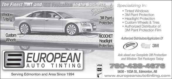 European Auto Tinting (780-438-4676) - Display Ad - Specializing In: Tinted Windows Guaranteed 3M Paint Protection Window 3M Paint Headlight Protection Tinting Custom Wheels & Tires Protection Authorized Distributor of 3M Paint Protection Film Custom RICOCHET Authorized Distributors/Applicators Of Wheels Headlight PROTECTEUR PROTECTOR Protection Ask about our Complete 3M Protection and Window Tint Packages Today 780-438-4676 5630 - 103A St., Edmonton, AB5630 - 103A St., Edmonton, AB Serving Edmonton and Area Since 1994 www.europeanautotinting.com
