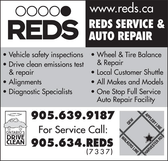 Reds Enterprises (905-639-9187) - Display Ad - www.reds.ca REDS SERVICE & AUTO REPAIR Vehicle safety inspections  Wheel & Tire Balance & Repair Drive clean emissions test & repair Local Customer Shuttle Alignments All Makes and Models Diagnostic Specialists One Stop Full Service Auto Repair Facility