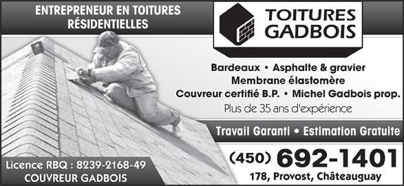 Couvreur Gadbois (450-692-1401) - Annonce illustrée======= - 450450 692-1401692 Licence RBQ : 8239-2168-49 178, Provost, Châteauguay178, Provost, C COUVREUR GADBOIS ENTREPRENEUR EN TOITURESENTREPRENEUR EN TOITURES RÉSIDENTIELLESRÉSIDENTIELLES Bardeaux   Asphalte & gravierBardeaux   Asphalte & Couvreur certifié B.P.   Michel Gadbois prop.Couvreur certifié B.P.   Michel Plus de 35 ans d'expériencePlus de 35 ans d'expér Travail Garanti   Estimation GratuiteTravail Garanti   Esti