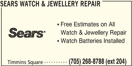 Sears Department Store (705-268-8788) - Display Ad - SEARS WATCH & JEWELLERY REPAIR Free Estimates on All Watch & Jewellery Repair Watch Batteries Installed ---------- (705) 268-8788 (ext 204) Timmins Square SEARS WATCH & JEWELLERY REPAIR