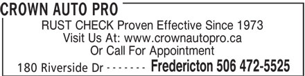 Crown Auto Sales Ltd (506-472-5525) - Display Ad - CROWN AUTO PRO RUST CHECK Proven Effective Since 1973 Visit Us At: www.crownautopro.ca Or Call For Appointment ------- Fredericton 506 472-5525 180 Riverside Dr CROWN AUTO PRO RUST CHECK Proven Effective Since 1973 Visit Us At: www.crownautopro.ca Or Call For Appointment ------- Fredericton 506 472-5525 180 Riverside Dr