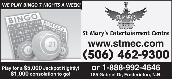 St Mary's Entertainment Centre (506-462-9300) - Annonce illustrée======= - 506 462-9300 Play for a $5,000 Jackpot Nightly! or 1-888-992-4646 $1,000 consolation to go! 185 Gabriel Dr, Fredericton, N.B. WE PLAY BINGO 7 NIGHTS A WEEK! St Mary s Entertainment Centre www.stmec.com