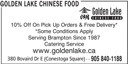 Golden Lake Chinese Food (905-840-1188) - Annonce illustrée======= - 10% Off On Pick Up Orders & Free Delivery* *Some Conditions Apply Serving Brampton Since 1987 Catering Service www.goldenlake.ca 380 Bovaird Dr E (Conestoga Square) -- 905 840-1188 GOLDEN LAKE CHINESE FOOD